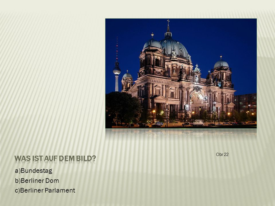 a)Bundestag b)Berliner Dom c)Berliner Parlament Obr 22