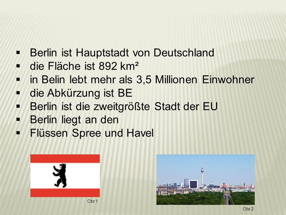  Berlin ist Hauptstadt von Deutschland  die Fläche ist 892 km²  in Belin lebt mehr als 3,5 Millionen Einwohner  die Abkürzung ist BE  Berlin ist die zweitgrößte Stadt der EU  Berlin liegt an den  Flüssen Spree und Havel Obr 1 Obr 2