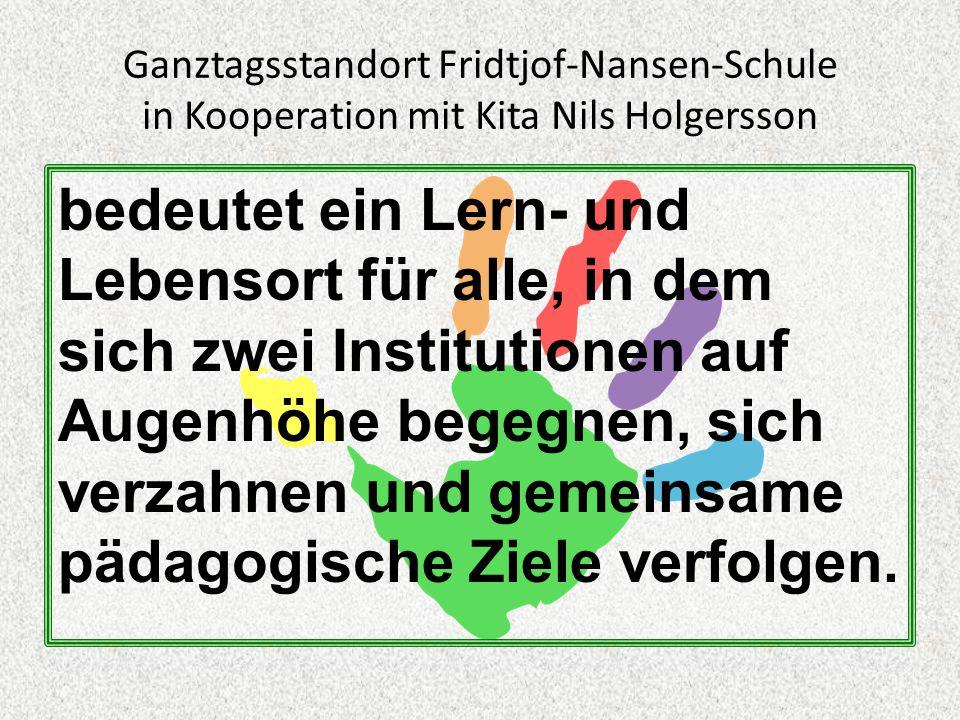 Ganztagsstandort Fridtjof-Nansen-Schule in Kooperation mit Kita Nils Holgersson bedeutet ein Lern- und Lebensort für alle, in dem sich zwei Institutionen auf Augenhöhe begegnen, sich verzahnen und gemeinsame pädagogische Ziele verfolgen.