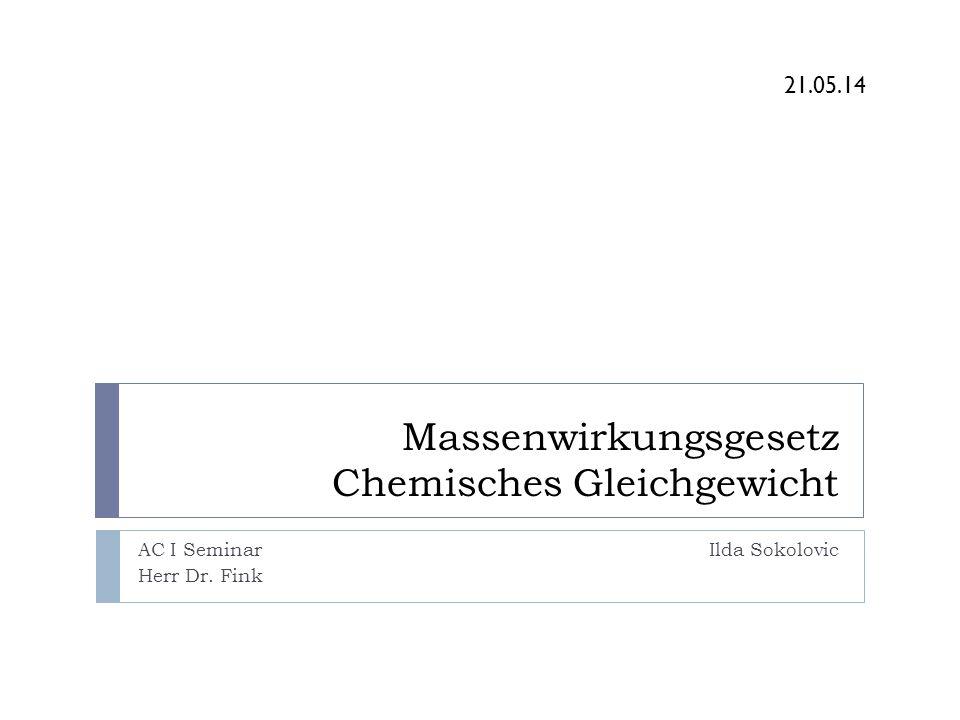 Massenwirkungsgesetz Chemisches Gleichgewicht AC I Seminar Ilda Sokolovic Herr Dr. Fink. 21.05.14