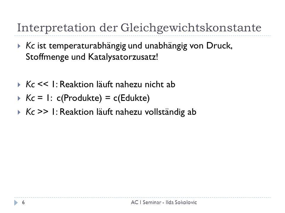 Interpretation der Gleichgewichtskonstante  Kc ist temperaturabhängig und unabhängig von Druck, Stoffmenge und Katalysatorzusatz!  Kc << 1: Reaktion