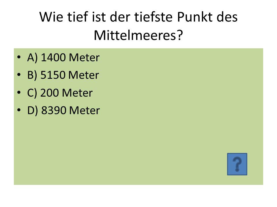 Wie tief ist der tiefste Punkt des Mittelmeeres? A) 1400 Meter B) 5150 Meter C) 200 Meter D) 8390 Meter