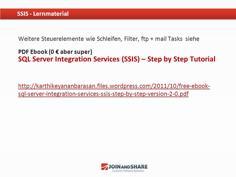 Weitere Steuerelemente wie Schleifen, Filter, ftp + mail Tasks siehe PDF Ebook (0 € aber super) SQL Server Integration Services (SSIS) – Step by Step