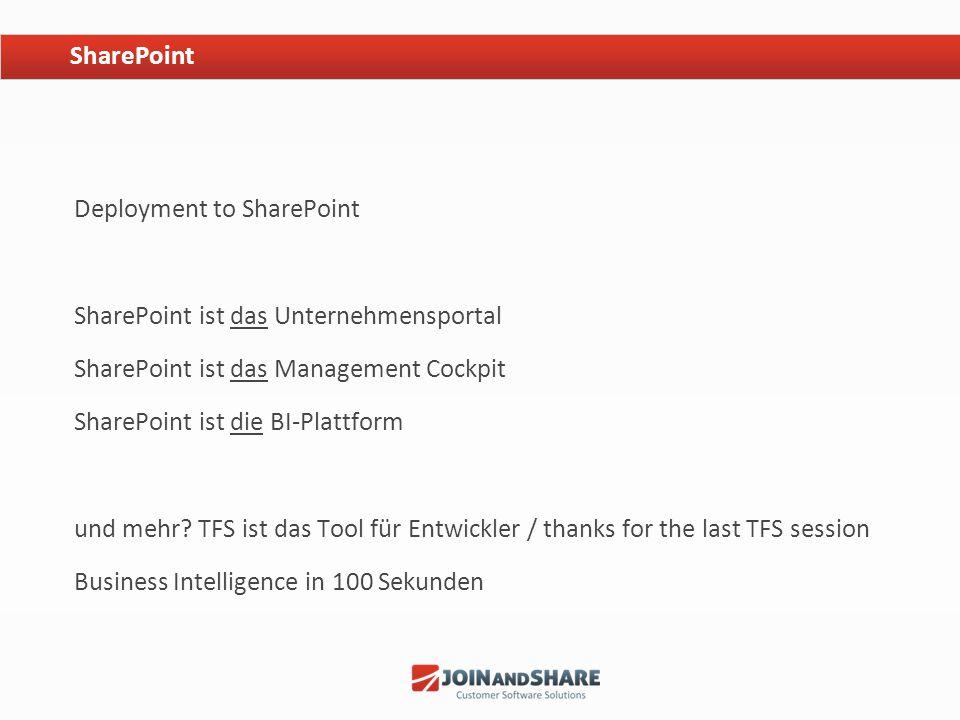 Deployment to SharePoint SharePoint ist das Unternehmensportal SharePoint ist das Management Cockpit SharePoint ist die BI-Plattform und mehr? TFS ist