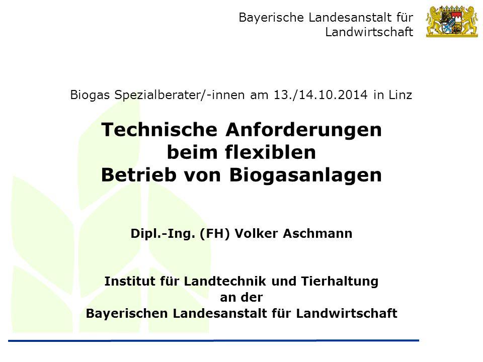 Bayerische Landesanstalt für Landwirtschaft Technische Anforderungen beim flexiblen Betrieb von Biogasanlagen Dipl.-Ing. (FH) Volker Aschmann Institut