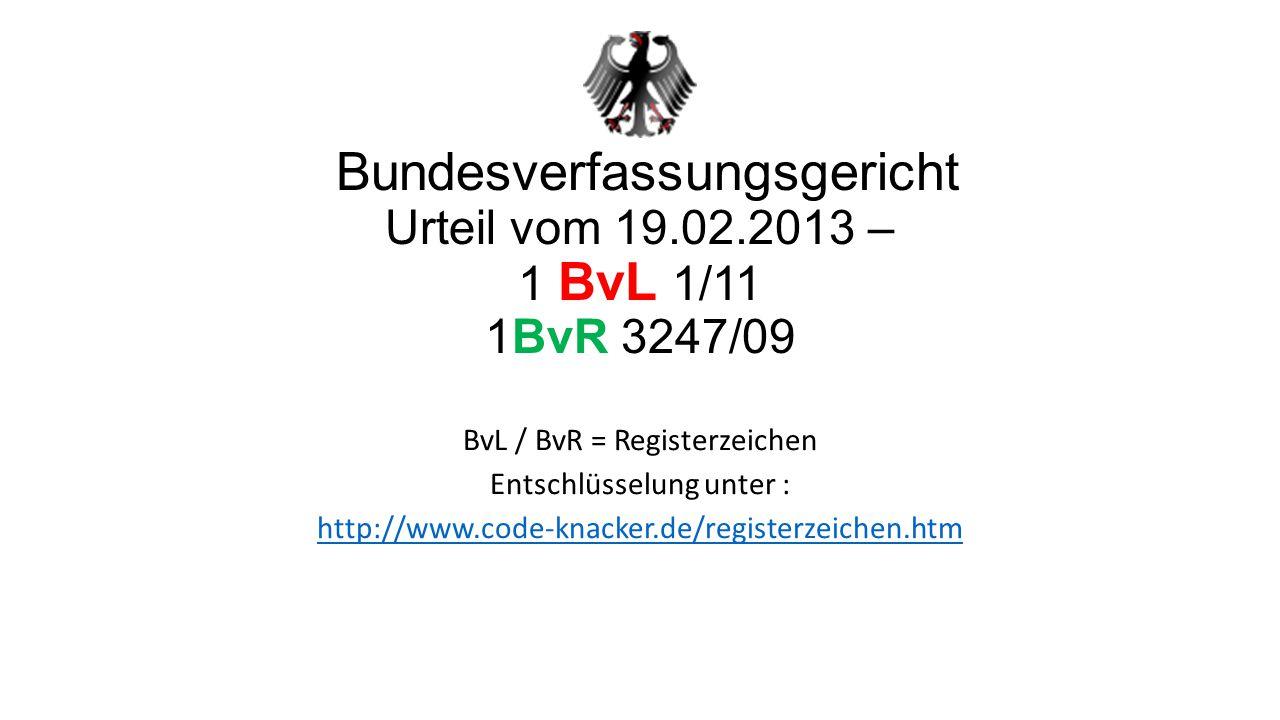 Bundesverfassungsgericht Urteil vom 19.02.2013 – 1 BvL 1/11 1BvR 3247/09 BvL / BvR = Registerzeichen Entschlüsselung unter : http://www.code-knacker.de/registerzeichen.htm