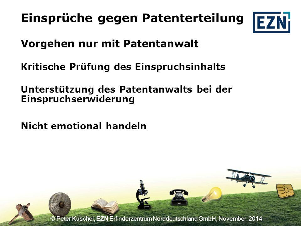 © Peter Kuschel, EZN Erfinderzentrum Norddeutschland GmbH, November 2014 Vorgehen nur mit Patentanwalt Einsprüche gegen Patenterteilung Unterstützung des Patentanwalts bei der Einspruchserwiderung Nicht emotional handeln Kritische Prüfung des Einspruchsinhalts