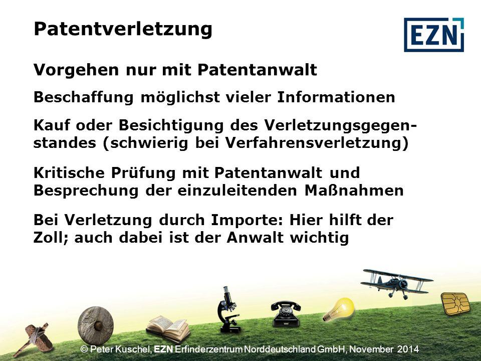 © Peter Kuschel, EZN Erfinderzentrum Norddeutschland GmbH, November 2014 Vorgehen nur mit Patentanwalt Patentverletzung Kauf oder Besichtigung des Verletzungsgegen- standes (schwierig bei Verfahrensverletzung) Kritische Prüfung mit Patentanwalt und Besprechung der einzuleitenden Maßnahmen Beschaffung möglichst vieler Informationen Bei Verletzung durch Importe: Hier hilft der Zoll; auch dabei ist der Anwalt wichtig