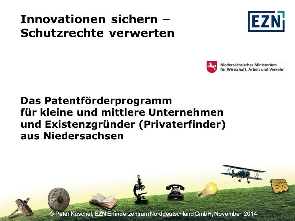 © Peter Kuschel, EZN Erfinderzentrum Norddeutschland GmbH, November 2014 Das Patentförderprogramm für kleine und mittlere Unternehmen und Existenzgründer (Privaterfinder) aus Niedersachsen Innovationen sichern – Schutzrechte verwerten