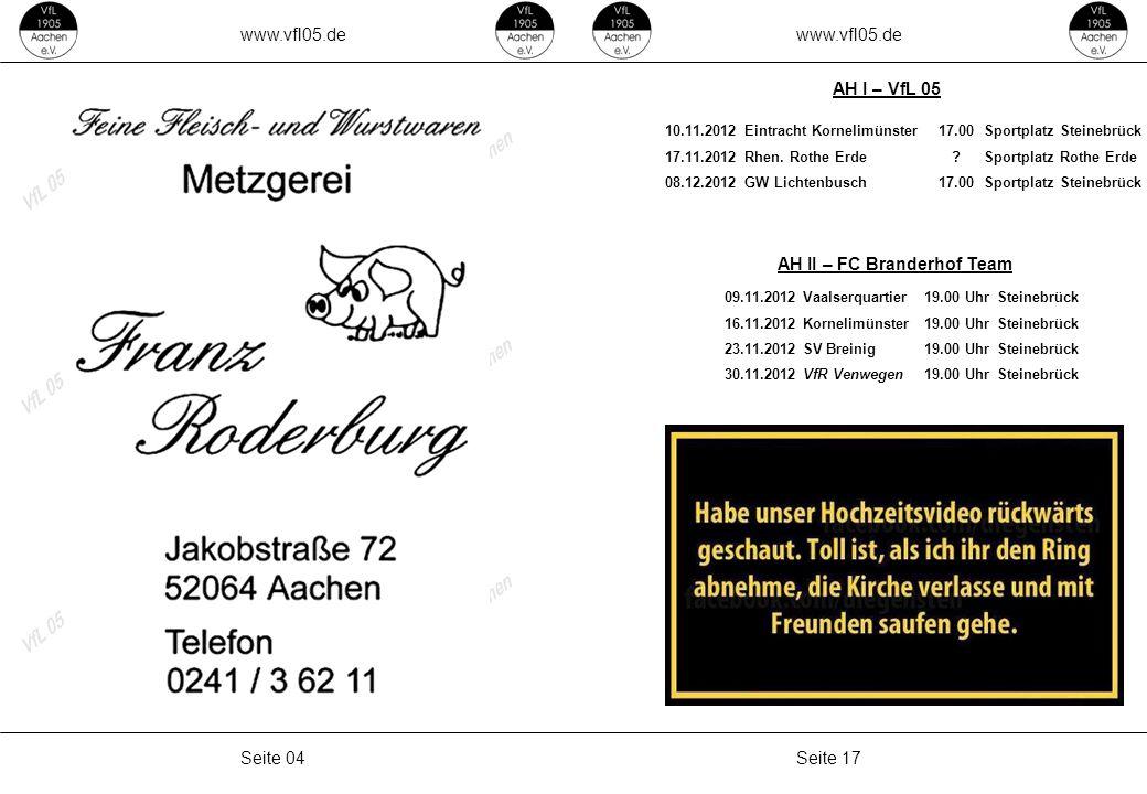 www.vfl05.de Seite 17Seite 04 AH II – FC Branderhof Team AH I – VfL 05 10.11.2012Eintracht Kornelimünster17.00Sportplatz Steinebrück 17.11.2012Rhen. R