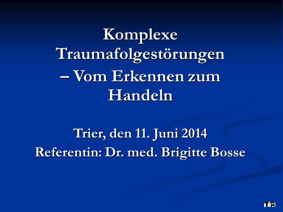 Komplexe Traumafolgestörungen – Vom Erkennen zum Handeln Trier, den 11. Juni 2014 Referentin: Dr. med. Brigitte Bosse