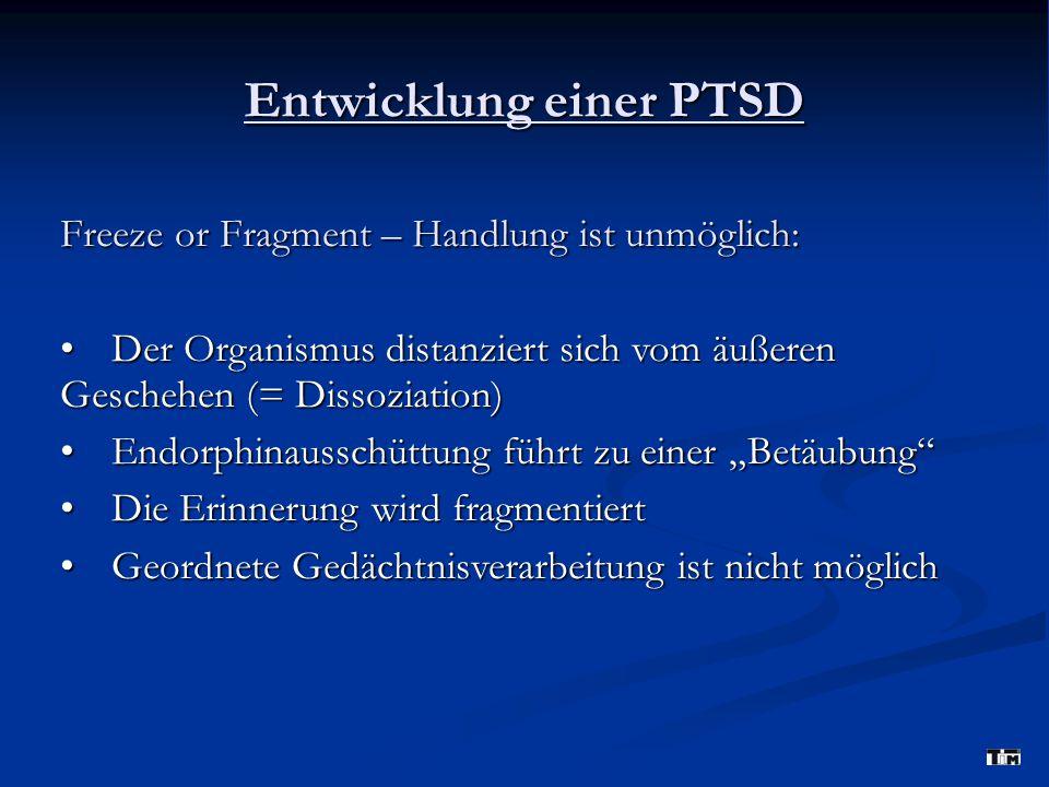 Entwicklung einer PTSD Freeze or Fragment – Handlung ist unmöglich: Der Organismus distanziert sich vom äußeren Geschehen (= Dissoziation) Der Organi