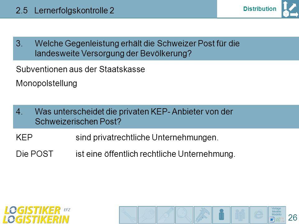 Distribution 2.5 Lernerfolgskontrolle 2 26 Welche Gegenleistung erhält die Schweizer Post für die landesweite Versorgung der Bevölkerung.
