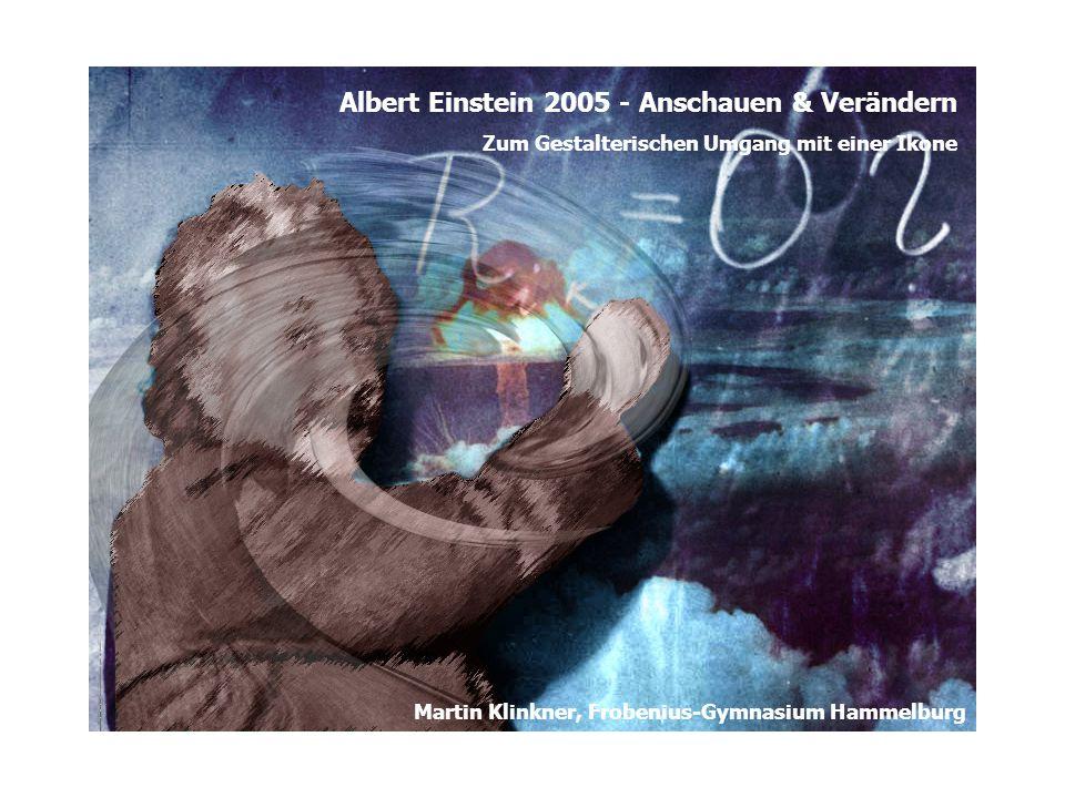 Albert Einstein 2005 - Anschauen & Verändern Zum Gestalterischen Umgang mit einer Ikone Martin Klinkner, Frobenius-Gymnasium Hammelburg