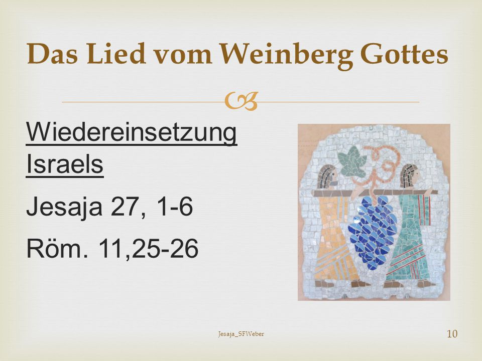  Wiedereinsetzung Israels Jesaja 27, 1-6 Röm. 11,25-26 Das Lied vom Weinberg Gottes Jesaja_SFWeber 10