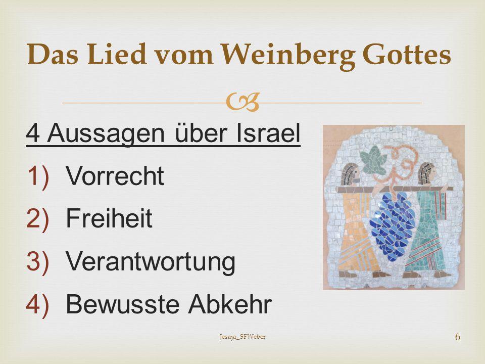  4 Aussagen über Israel 1)Vorrecht 2)Freiheit 3)Verantwortung 4)Bewusste Abkehr Das Lied vom Weinberg Gottes Jesaja_SFWeber 6