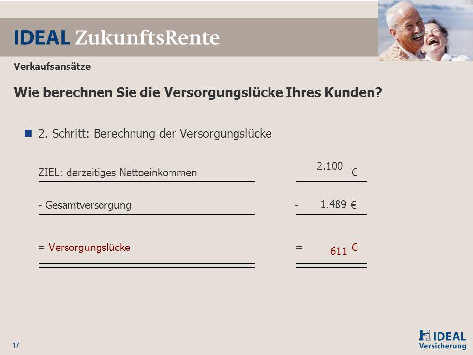 17 Wie berechnen Sie die Versorgungslücke Ihres Kunden? 2. Schritt: Berechnung der Versorgungslücke ZIEL: derzeitiges Nettoeinkommen € - Gesamtversorg