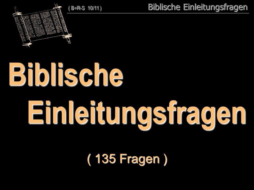 ( 130 + 5 )BiblischeEinleitungsfragen ( 135 Fragen ) ( B+R-S 10/11 ) Biblische Einleitungsfragen ( B+R-S 10/11 ) 00 Biblische Einleitungsfragen