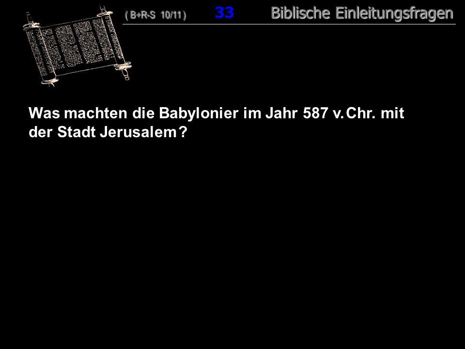32 Was machten die Babylonier im Jahr 587 v. Chr. mit der Stadt Jerusalem ? ( B+R-S 10/11 ) Biblische Einleitungsfragen ( B+R-S 10/11 ) 33 Biblische E