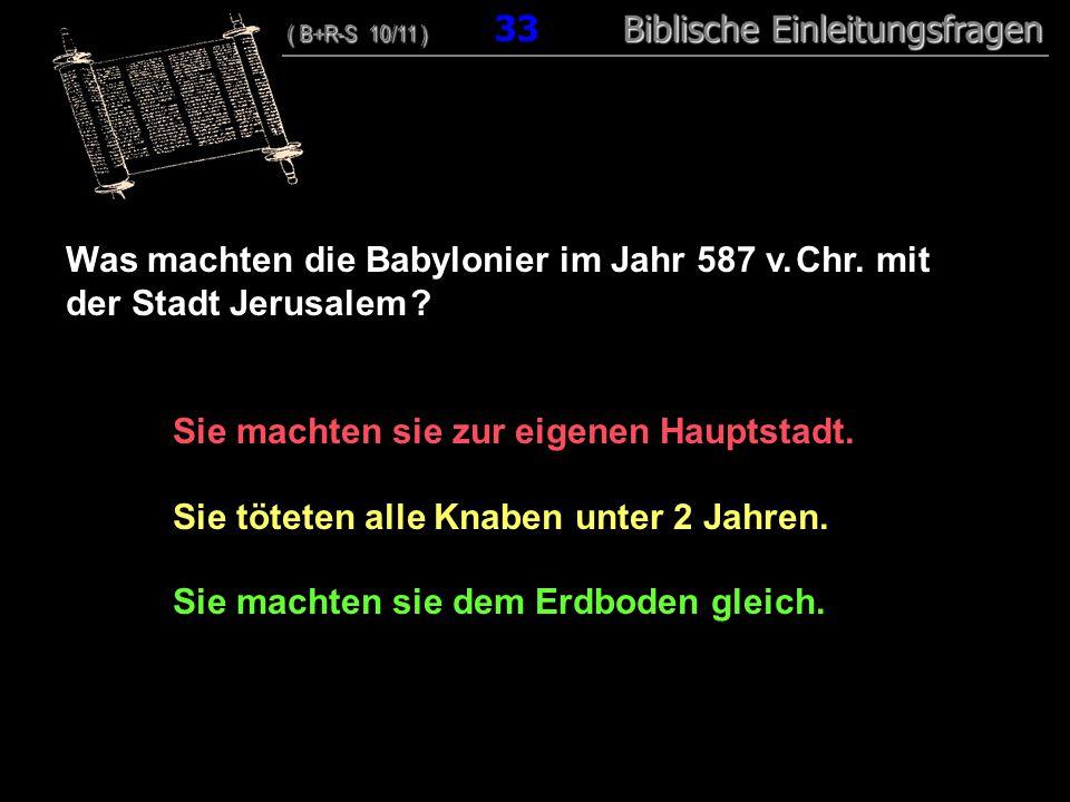32 Was machten die Babylonier im Jahr 587 v. Chr. mit der Stadt Jerusalem ? Sie machten sie zur eigenen Hauptstadt. Sie töteten alle Knaben unter 2 Ja