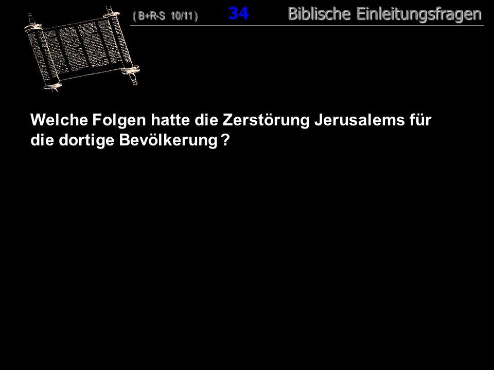 33 Welche Folgen hatte die Zerstörung Jerusalems für die dortige Bevölkerung ? ( B+R-S 10/11 ) Biblische Einleitungsfragen ( B+R-S 10/11 ) 34 Biblisch
