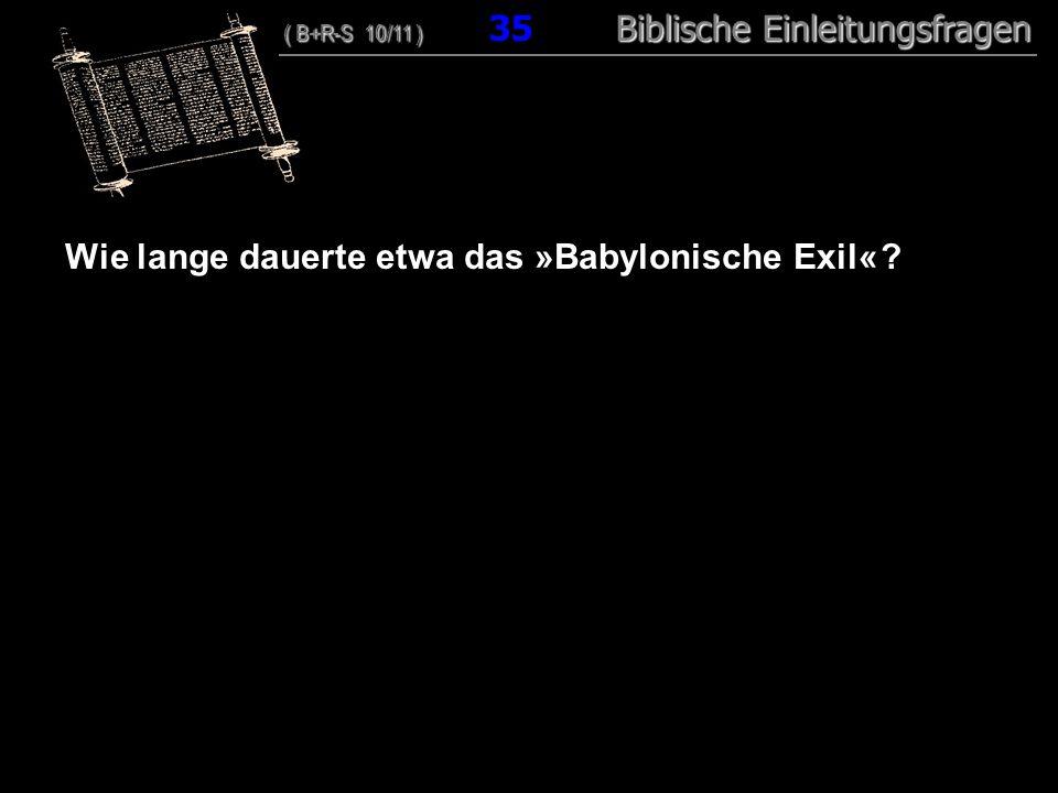 34 Wie lange dauerte etwa das »Babylonische Exil« ? ( B+R-S 10/11 ) Biblische Einleitungsfragen ( B+R-S 10/11 ) 35 Biblische Einleitungsfragen