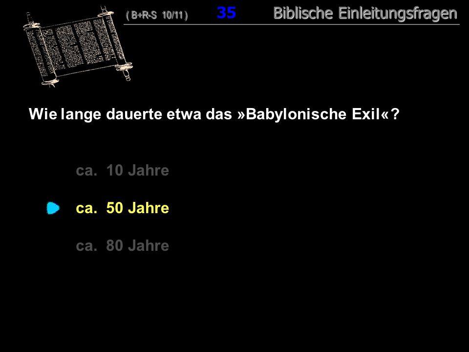 34 Wie lange dauerte etwa das »Babylonische Exil« ? ca. 10 Jahre ca. 50 Jahre ca. 80 Jahre ( B+R-S 10/11 ) Biblische Einleitungsfragen ( B+R-S 10/11 )