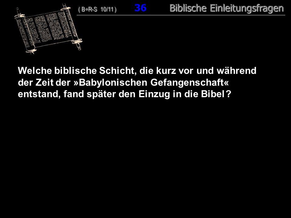 35 Welche biblische Schicht, die kurz vor und während der Zeit der »Babylonischen Gefangenschaft« entstand, fand später den Einzug in die Bibel ? ( B+