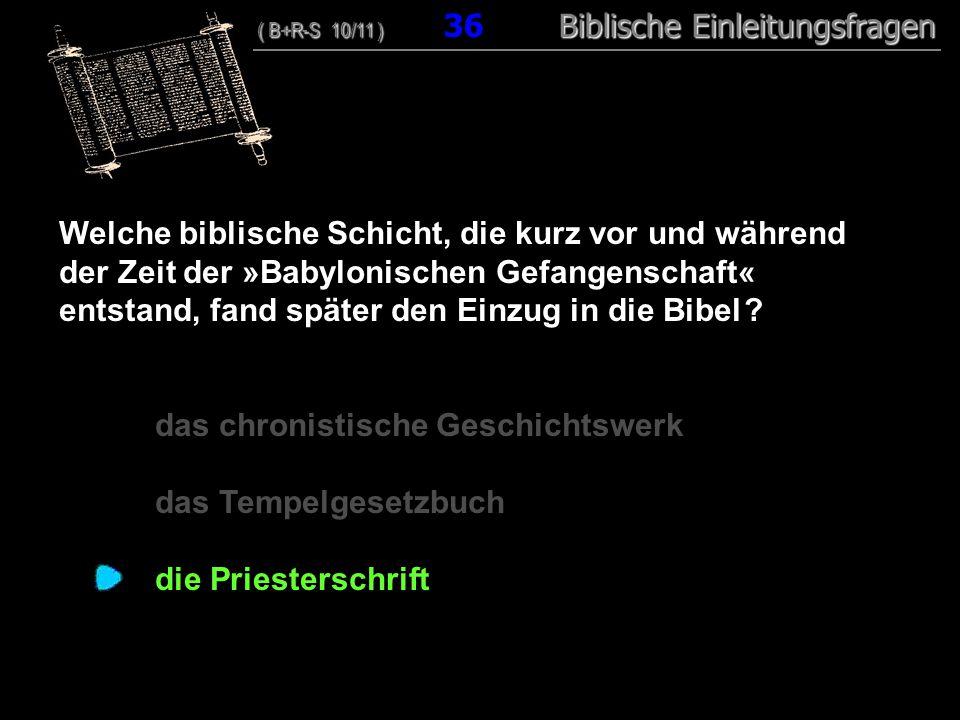 35 Welche biblische Schicht, die kurz vor und während der Zeit der »Babylonischen Gefangenschaft« entstand, fand später den Einzug in die Bibel ? das