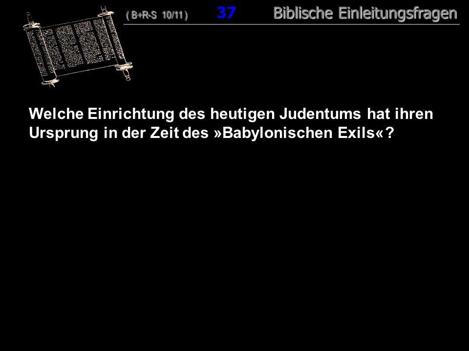 36 Welche Einrichtung des heutigen Judentums hat ihren Ursprung in der Zeit des »Babylonischen Exils« ? ( B+R-S 10/11 ) Biblische Einleitungsfragen (