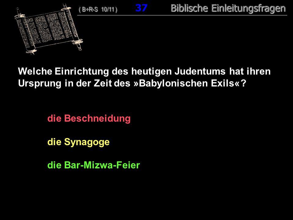 36 Welche Einrichtung des heutigen Judentums hat ihren Ursprung in der Zeit des »Babylonischen Exils« ? die Beschneidung die Synagoge die Bar-Mizwa-Fe