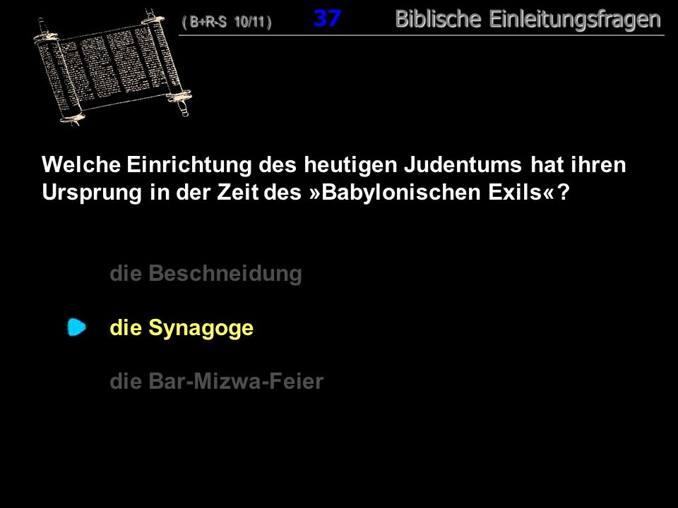 36 Welche Einrichtung des heutigen Judentums hat ihren Ursprung in der Zeit des »Babylonischen Exils« .