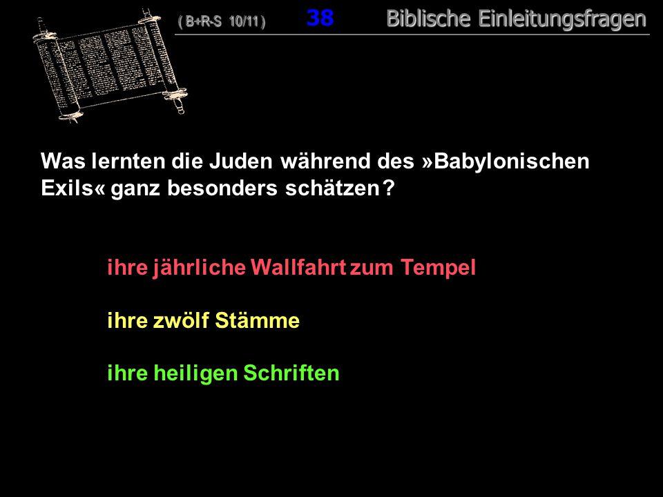 37 Was lernten die Juden während des »Babylonischen Exils« ganz besonders schätzen ? ihre jährliche Wallfahrt zum Tempel ihre zwölf Stämme ihre heilig