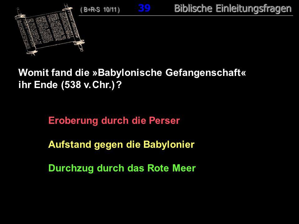 38 Womit fand die »Babylonische Gefangenschaft« ihr Ende (538 v. Chr.) ? Eroberung durch die Perser Aufstand gegen die Babylonier Durchzug durch das R