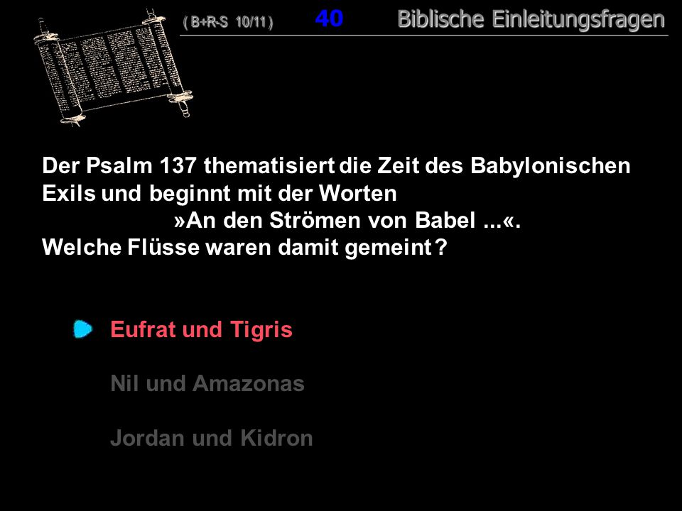 39 Der Psalm 137 thematisiert die Zeit des Babylonischen Exils und beginnt mit der Worten »An den Strömen von Babel...«.