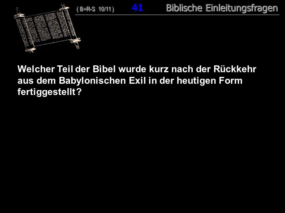 40 Welcher Teil der Bibel wurde kurz nach der Rückkehr aus dem Babylonischen Exil in der heutigen Form fertiggestellt ? ( B+R-S 10/11 ) Biblische Einl