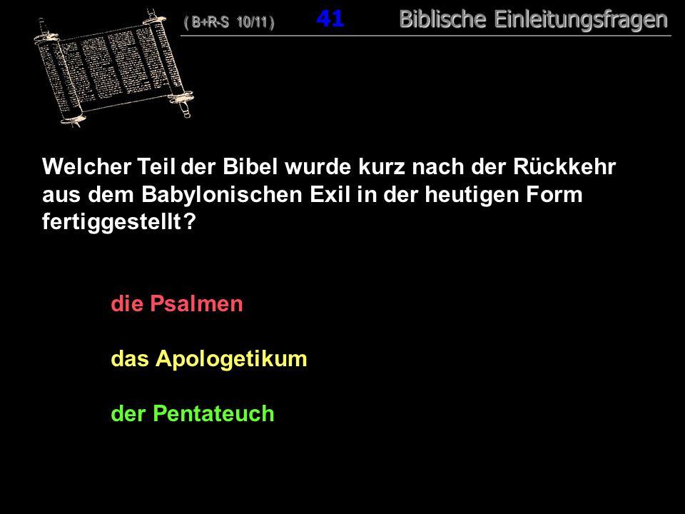 40 Welcher Teil der Bibel wurde kurz nach der Rückkehr aus dem Babylonischen Exil in der heutigen Form fertiggestellt ? die Psalmen das Apologetikum d