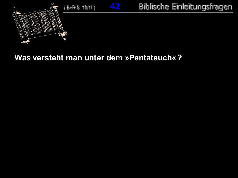 41 Was versteht man unter dem »Pentateuch« ? ( B+R-S 10/11 ) Biblische Einleitungsfragen ( B+R-S 10/11 ) 42 Biblische Einleitungsfragen