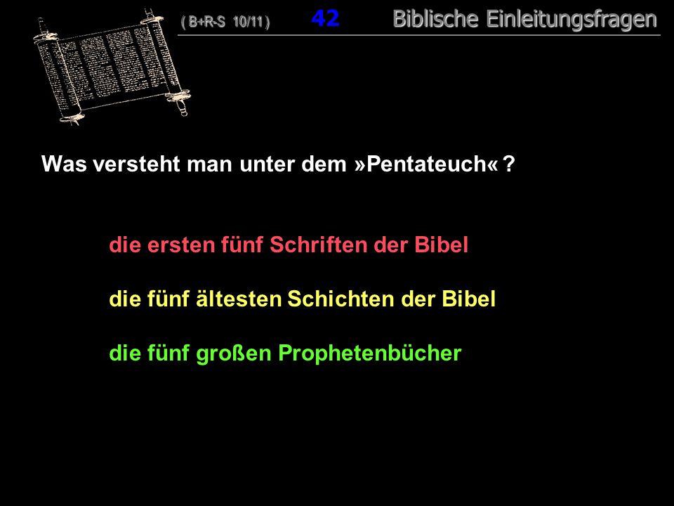 41 Was versteht man unter dem »Pentateuch« ? die ersten fünf Schriften der Bibel die fünf ältesten Schichten der Bibel die fünf großen Prophetenbücher