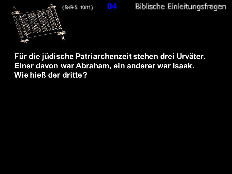 04 Für die jüdische Patriarchenzeit stehen drei Urväter. Einer davon war Abraham, ein anderer war Isaak. Wie hieß der dritte ? ( B+R-S 10/11 ) Biblisc