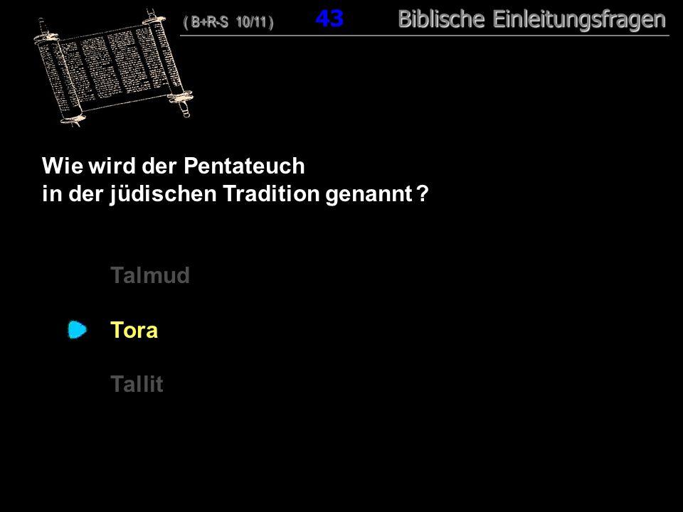 42 Wie wird der Pentateuch in der jüdischen Tradition genannt ? Talmud Tora Tallit ( B+R-S 10/11 ) Biblische Einleitungsfragen ( B+R-S 10/11 ) 43 Bibl