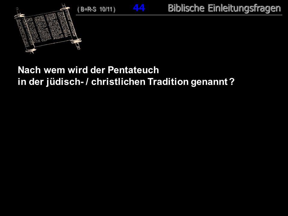 43 Nach wem wird der Pentateuch in der jüdisch- / christlichen Tradition genannt ? ( B+R-S 10/11 ) Biblische Einleitungsfragen ( B+R-S 10/11 ) 44 Bibl