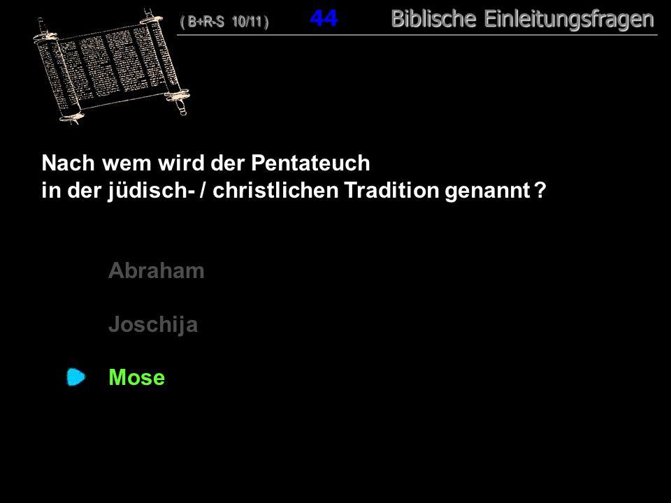 43 Nach wem wird der Pentateuch in der jüdisch- / christlichen Tradition genannt ? Abraham Joschija Mose ( B+R-S 10/11 ) Biblische Einleitungsfragen (