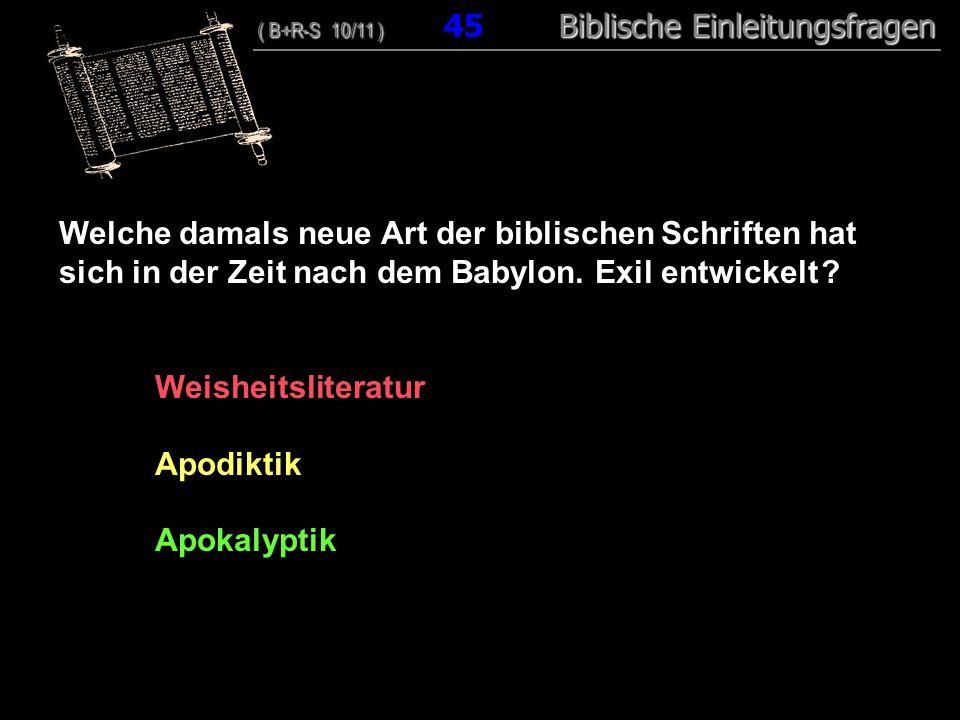 44 Welche damals neue Art der biblischen Schriften hat sich in der Zeit nach dem Babylon. Exil entwickelt ? Weisheitsliteratur Apodiktik Apokalyptik (