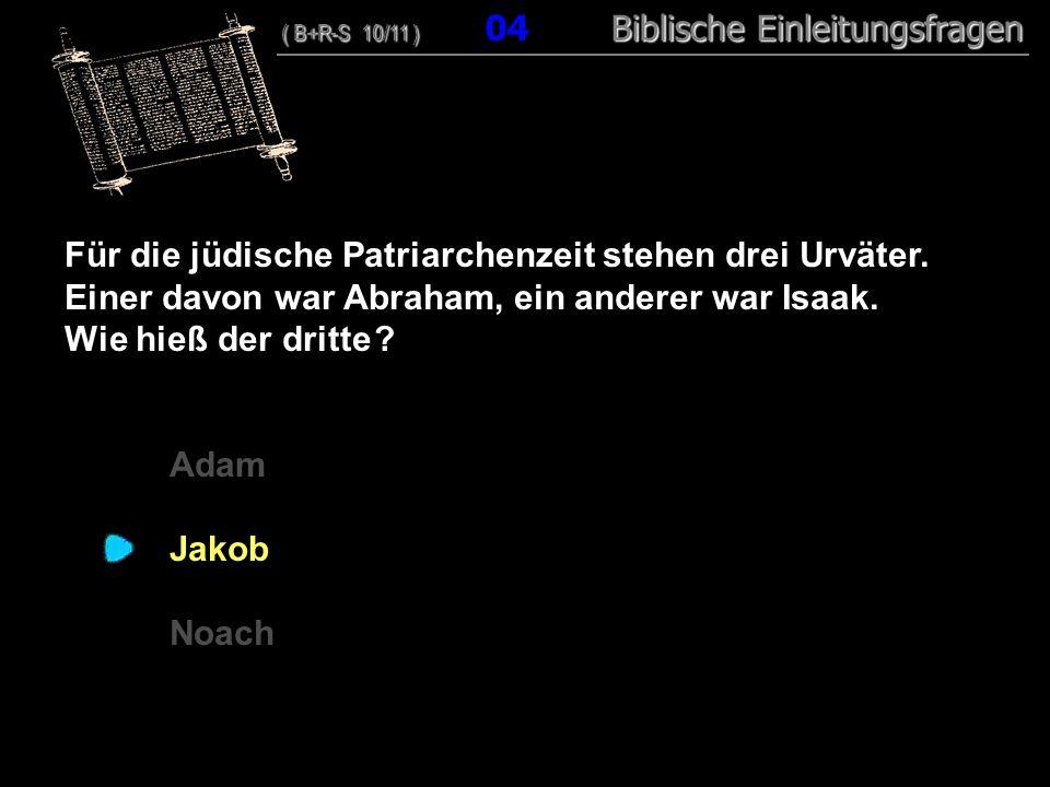04 Für die jüdische Patriarchenzeit stehen drei Urväter. Einer davon war Abraham, ein anderer war Isaak. Wie hieß der dritte ? Adam Jakob Noach ( B+R-