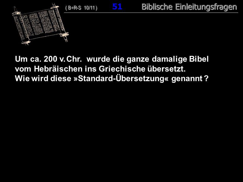 49 Um ca. 200 v. Chr. wurde die ganze damalige Bibel vom Hebräischen ins Griechische übersetzt. Wie wird diese »Standard-Übersetzung« genannt ? ( B+R-