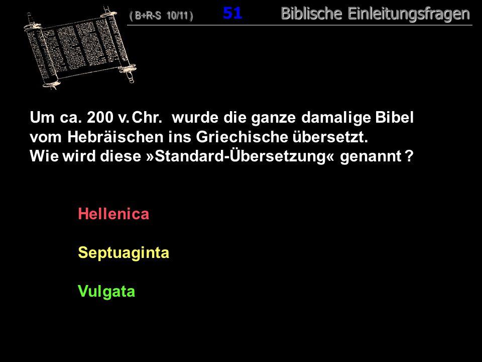 49 Um ca. 200 v. Chr. wurde die ganze damalige Bibel vom Hebräischen ins Griechische übersetzt. Wie wird diese »Standard-Übersetzung« genannt ? Hellen