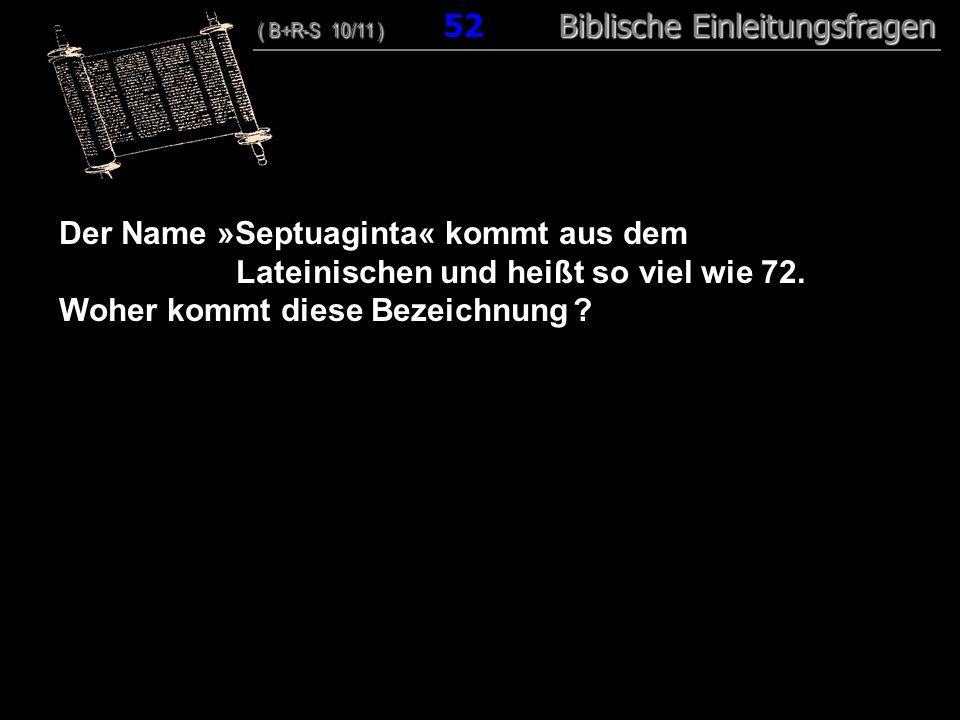 50 Der Name »Septuaginta« kommt aus dem Lateinischen und heißt so viel wie 72. Woher kommt diese Bezeichnung ? ( B+R-S 10/11 ) Biblische Einleitungsfr