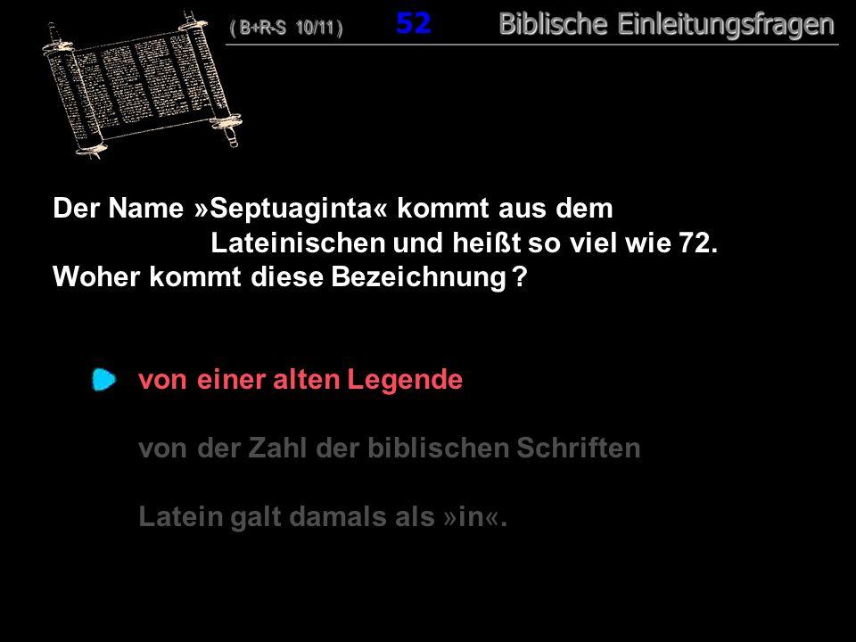 50 Der Name »Septuaginta« kommt aus dem Lateinischen und heißt so viel wie 72. Woher kommt diese Bezeichnung ? von einer alten Legende von der Zahl de