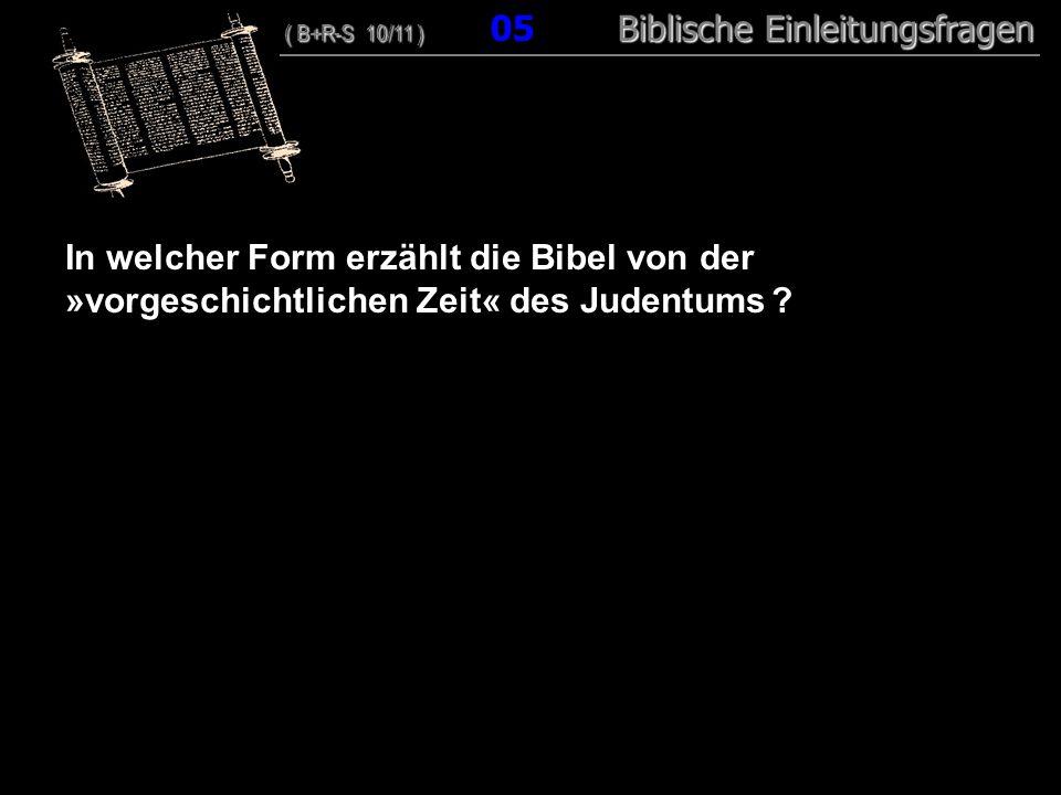 05 In welcher Form erzählt die Bibel von der »vorgeschichtlichen Zeit« des Judentums ? ( B+R-S 10/11 ) Biblische Einleitungsfragen ( B+R-S 10/11 ) 05